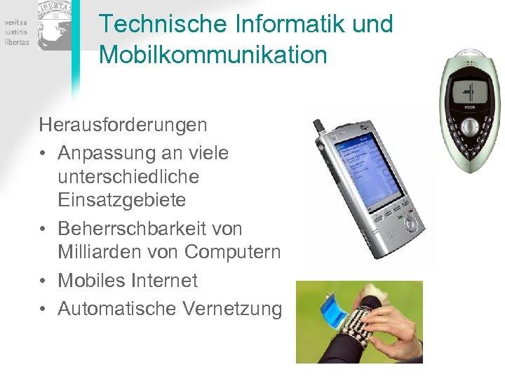 Technische Informatik und Mobilkommunikation Herausforderungen • Anpassung an viele unterschiedliche Einsatzgebiete • Beherrschbarkeit von