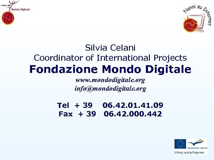 Silvia Celani Coordinator of International Projects Fondazione Mondo Digitale www. mondodigitale. org info@mondodigitale. org