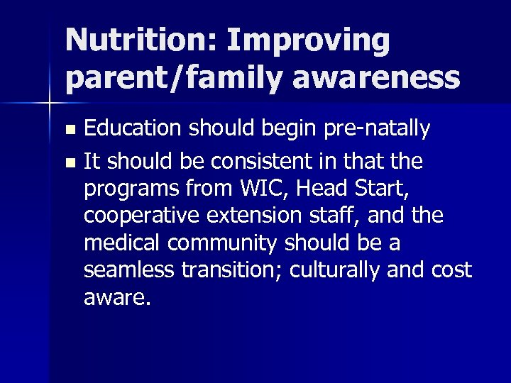 Nutrition: Improving parent/family awareness Education should begin pre-natally n It should be consistent in