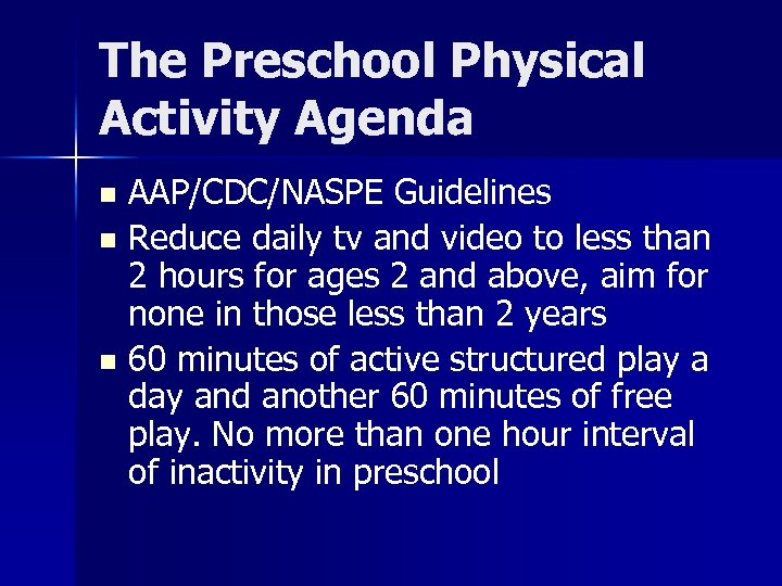 The Preschool Physical Activity Agenda AAP/CDC/NASPE Guidelines n Reduce daily tv and video to