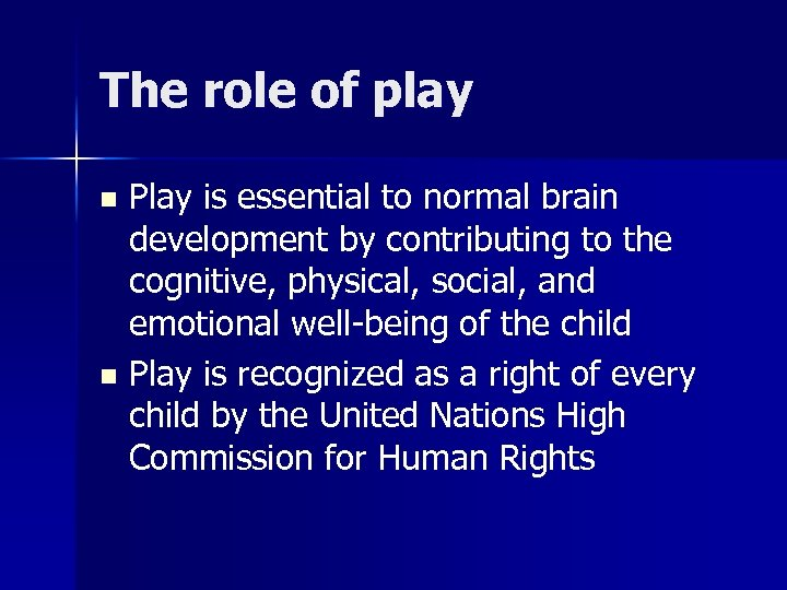 The role of play Play is essential to normal brain development by contributing to