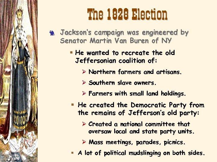 The 1828 Election 3 Jackson's campaign was engineered by Senator Martin Van Buren of