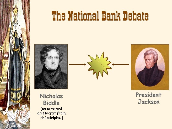The National Bank Debate Nicholas Biddle [an arrogant aristocrat from Philadelphia] President Jackson