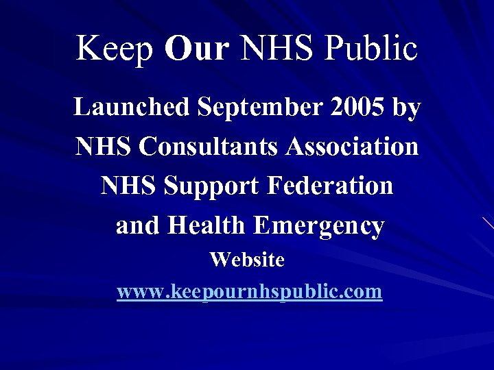 Keep Our NHS Public Launched September 2005 by NHS Consultants Association NHS Support Federation