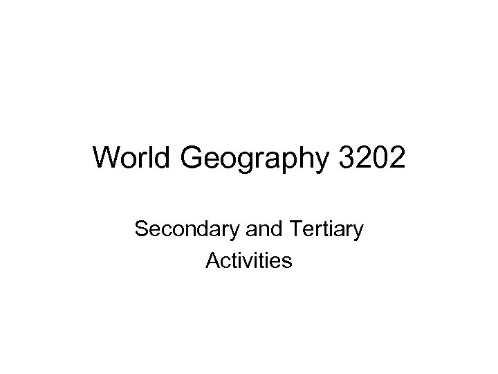 World Geography 3202 Secondary and Tertiary Activities
