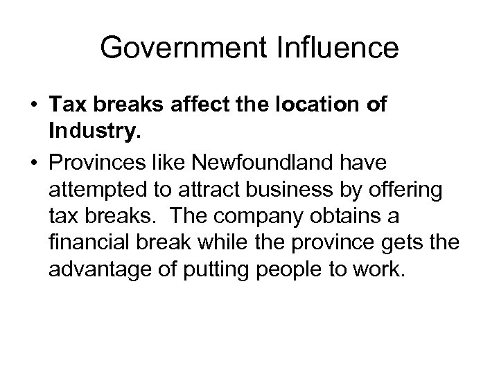 Government Influence • Tax breaks affect the location of Industry. • Provinces like Newfoundland