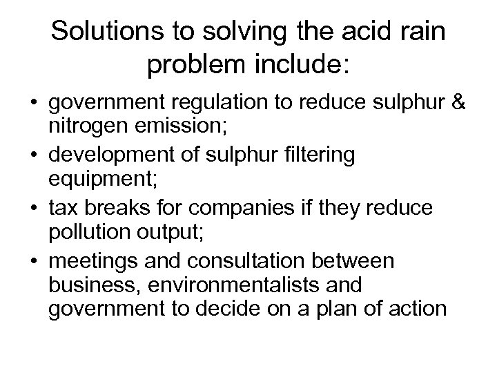 Solutions to solving the acid rain problem include: • government regulation to reduce sulphur