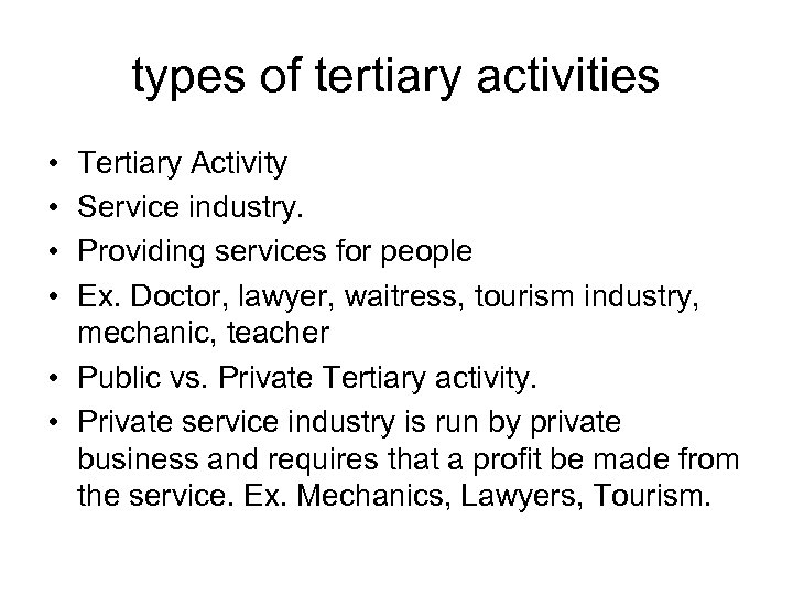 types of tertiary activities • • Tertiary Activity Service industry. Providing services for people