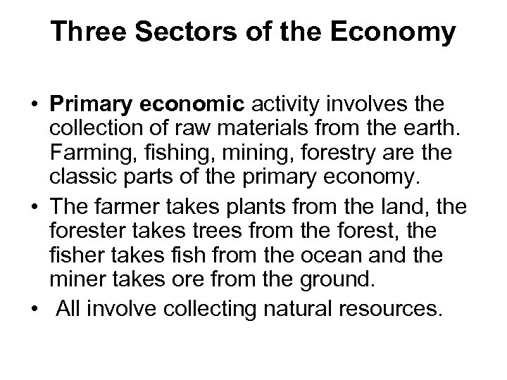 Three Sectors of the Economy • Primary economic activity involves the collection of raw