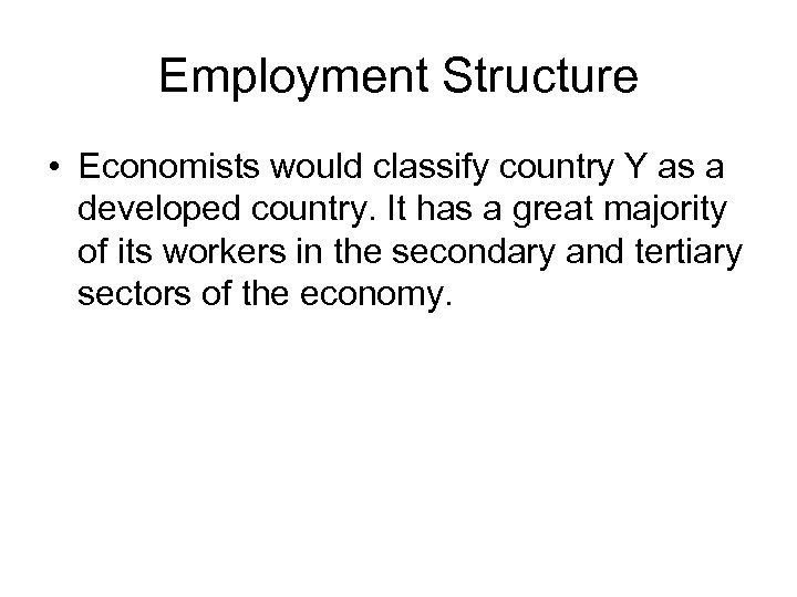 Employment Structure • Economists would classify country Y as a developed country. It has