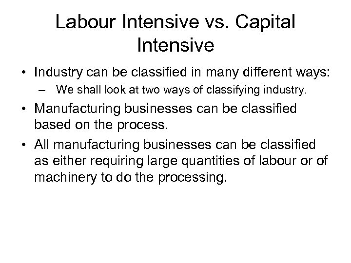Labour Intensive vs. Capital Intensive • Industry can be classified in many different ways: