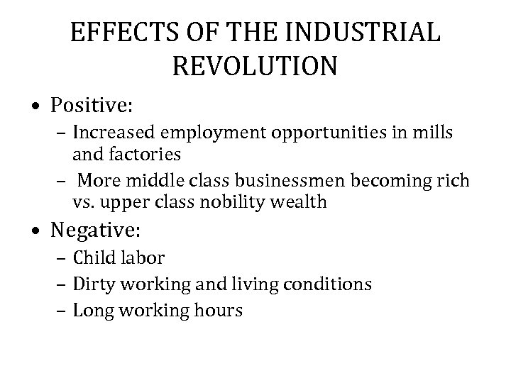 EFFECTS OF THE INDUSTRIAL REVOLUTION • Positive: – Increased employment opportunities in mills and