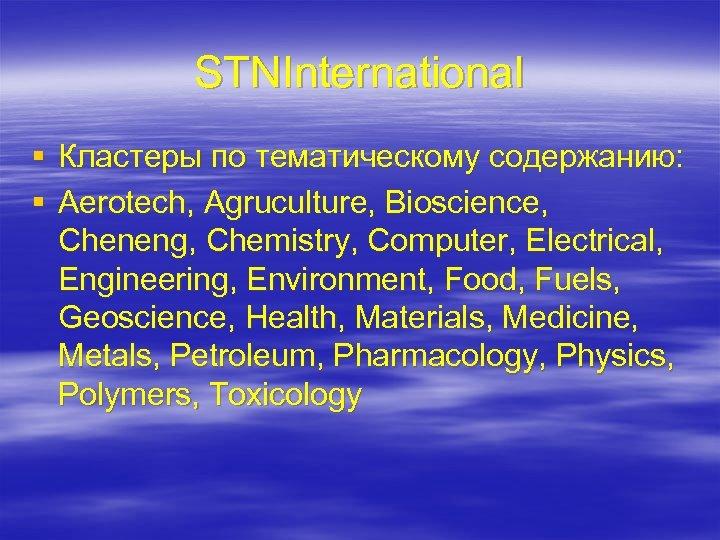 STNInternational § Кластеры по тематическому содержанию: § Aerotech, Agruculture, Bioscience, Cheneng, Chemistry, Computer, Electrical,