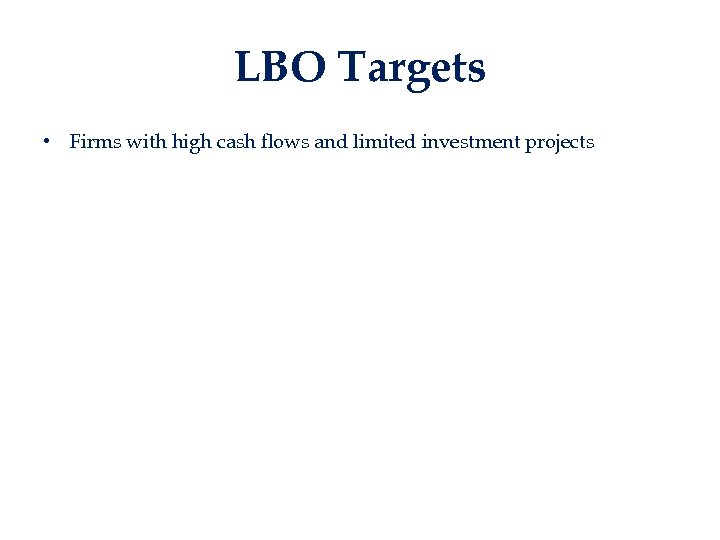 LBO Targets • Firms with high cash flows and limited investment projects