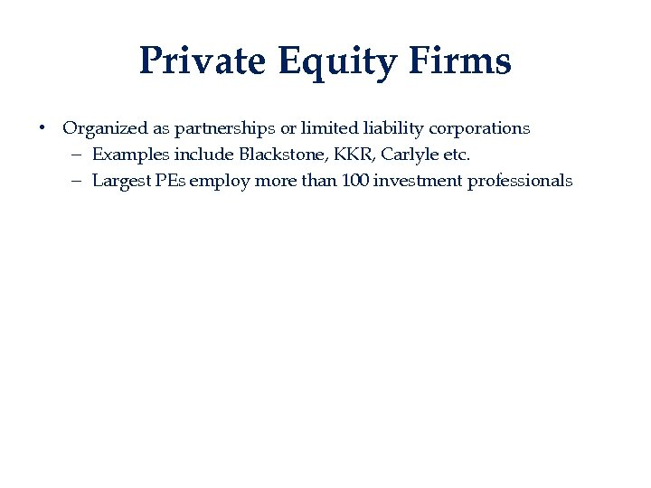 Private Equity Firms • Organized as partnerships or limited liability corporations – Examples include