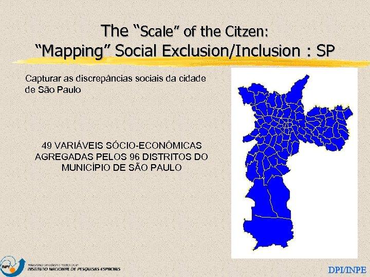 """The """"Scale"""" of the Citzen: """"Mapping"""" Social Exclusion/Inclusion : SP Capturar as discrepâncias sociais"""