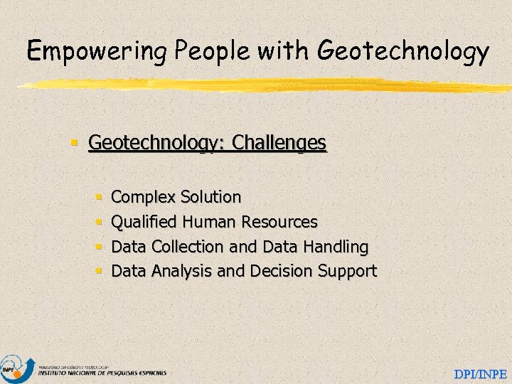 Empowering People with Geotechnology § Geotechnology: Challenges § § Complex Solution Qualified Human Resources