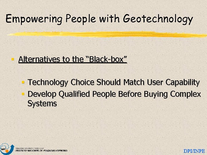 """Empowering People with Geotechnology § Alternatives to the """"Black-box"""" § Technology Choice Should Match"""