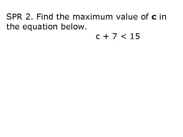 SPR 2. Find the maximum value of c in the equation below. c +