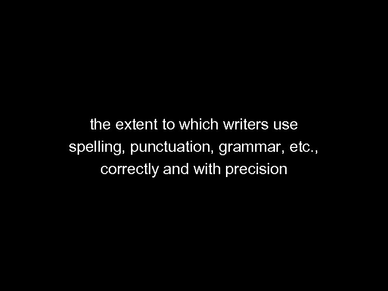 the extent to which writers use spelling, punctuation, grammar, etc. , correctly and with