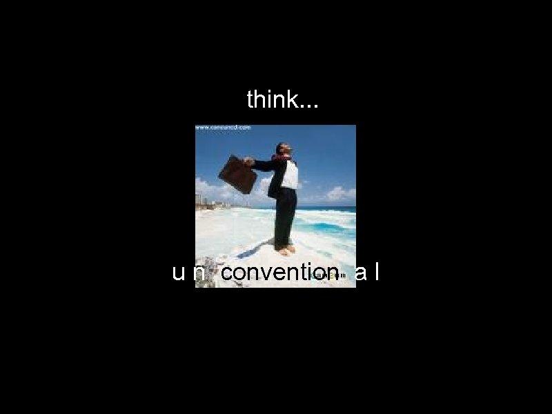 think. . . u n convention a l