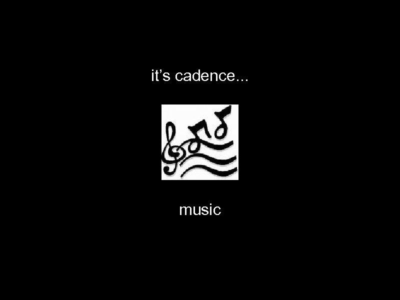 it's cadence. . . music