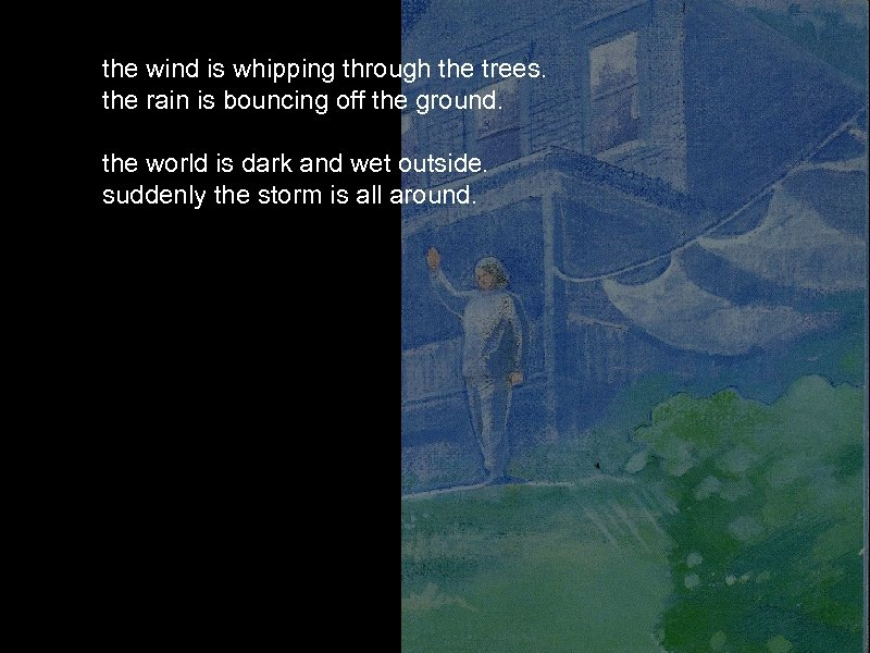 the wind is whipping through the trees. the rain is bouncing off the ground.