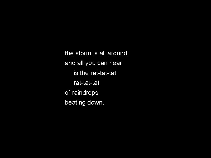 the storm is all around all you can hear is the rat-tat-tat of raindrops