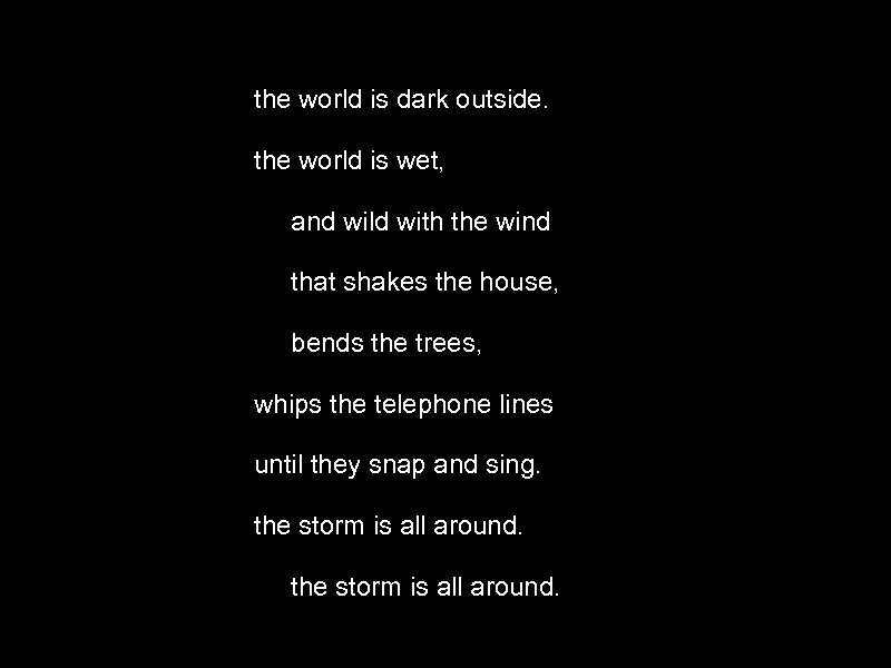 the world is dark outside. the world is wet, and wild with the wind