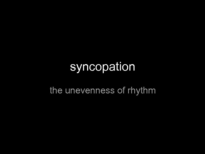 syncopation the unevenness of rhythm