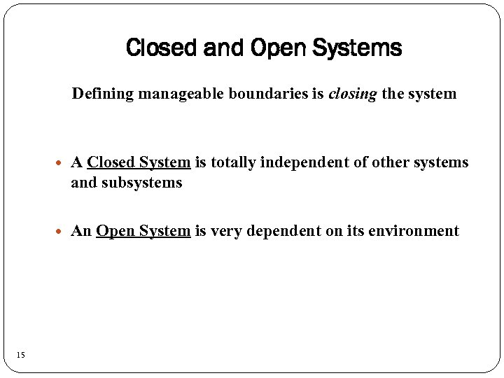 Closed and Open Systems Defining manageable boundaries is closing the system 15 A Closed