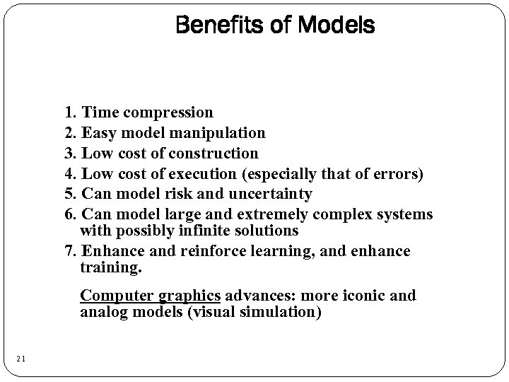 Benefits of Models 1. Time compression 2. Easy model manipulation 3. Low cost of