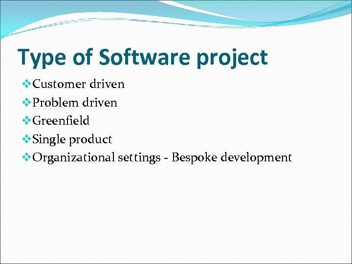 Type of Software project v. Customer driven v. Problem driven v. Greenfield v. Single