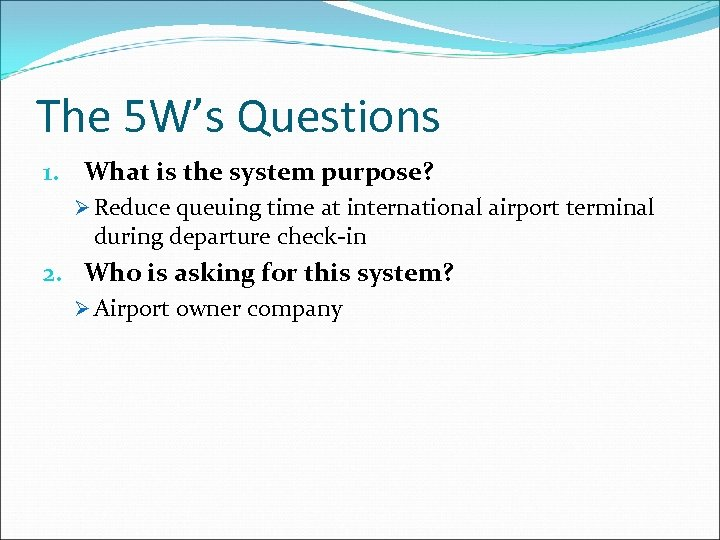 The 5 W's Questions 1. What is the system purpose? Ø Reduce queuing time