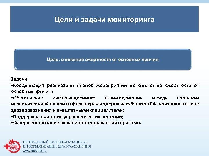 Цели и задачи мониторинга Задачи: • Координация реализации планов мероприятий по снижению смертности от