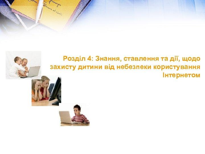 Розділ 4: Знання, ставлення та дії, щодо захисту дитини від небезпеки користування Інтернетом