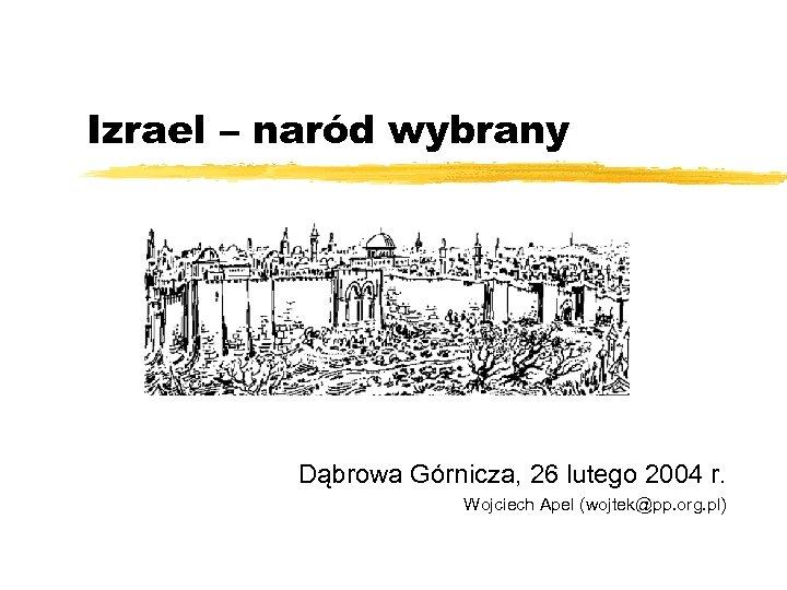 Izrael – naród wybrany Dąbrowa Górnicza, 26 lutego 2004 r. Wojciech Apel (wojtek@pp. org.