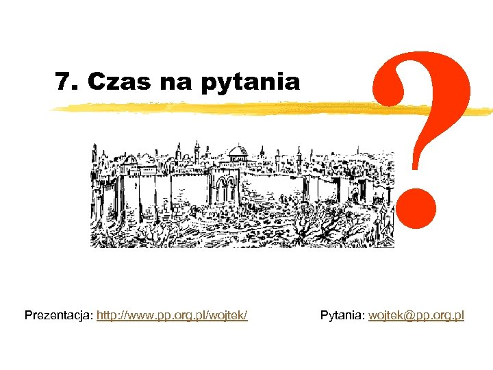 7. Czas na pytania Prezentacja: http: //www. pp. org. pl/wojtek/ ? Pytania: wojtek@pp. org.