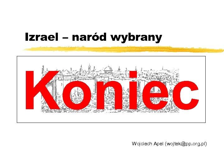 Izrael – naród wybrany Koniec Wojciech Apel (wojtek@pp. org. pl)