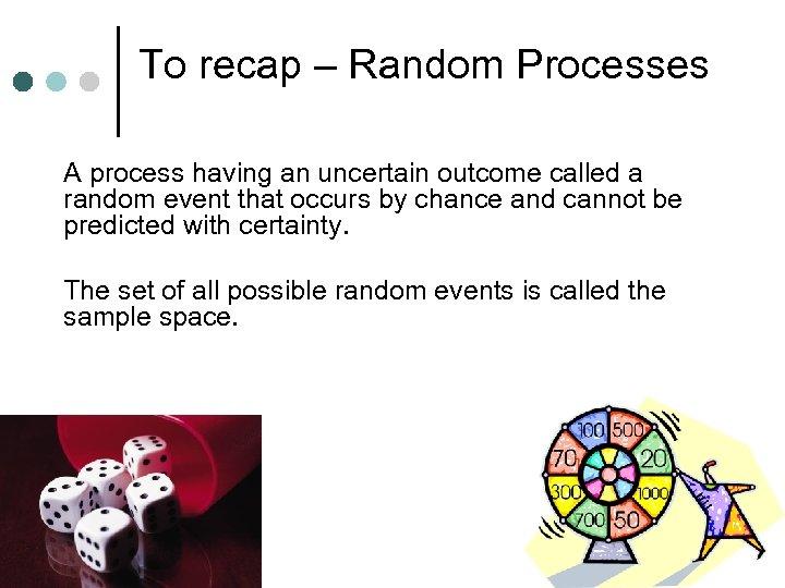 To recap – Random Processes A process having an uncertain outcome called a random