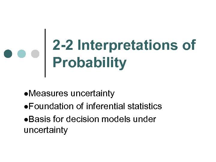 2 -2 Interpretations of Probability l. Measures uncertainty l. Foundation of inferential statistics l.
