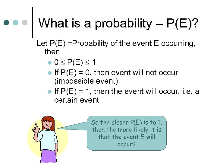 What is a probability – P(E)? Let P(E) =Probability of the event E occurring,