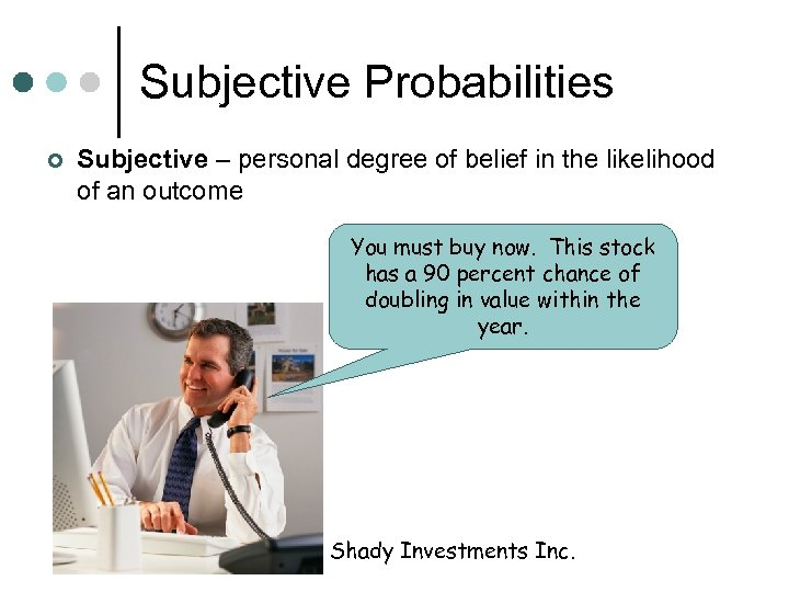 Subjective Probabilities ¢ Subjective – personal degree of belief in the likelihood of an