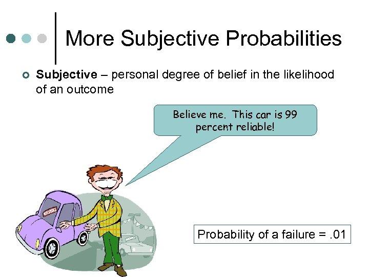 More Subjective Probabilities ¢ Subjective – personal degree of belief in the likelihood of