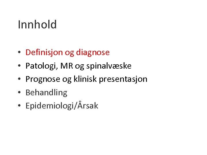 Innhold • • • Definisjon og diagnose Patologi, MR og spinalvæske Prognose og klinisk