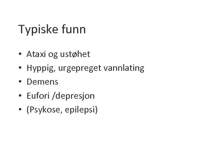 Typiske funn • • • Ataxi og ustøhet Hyppig, urgepreget vannlating Demens Eufori /depresjon