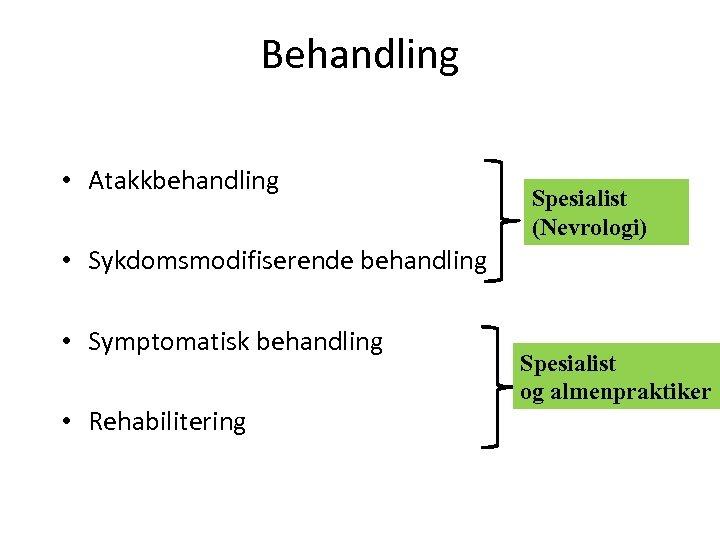 Behandling • Atakkbehandling Spesialist (Nevrologi) • Sykdomsmodifiserende behandling • Symptomatisk behandling • Rehabilitering Spesialist