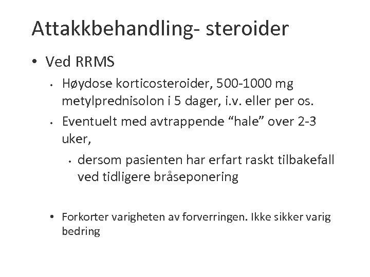 Attakkbehandling- steroider • Ved RRMS • • Høydose korticosteroider, 500 -1000 mg metylprednisolon i