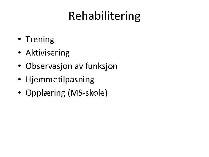 Rehabilitering • • • Trening Aktivisering Observasjon av funksjon Hjemmetilpasning Opplæring (MS-skole)