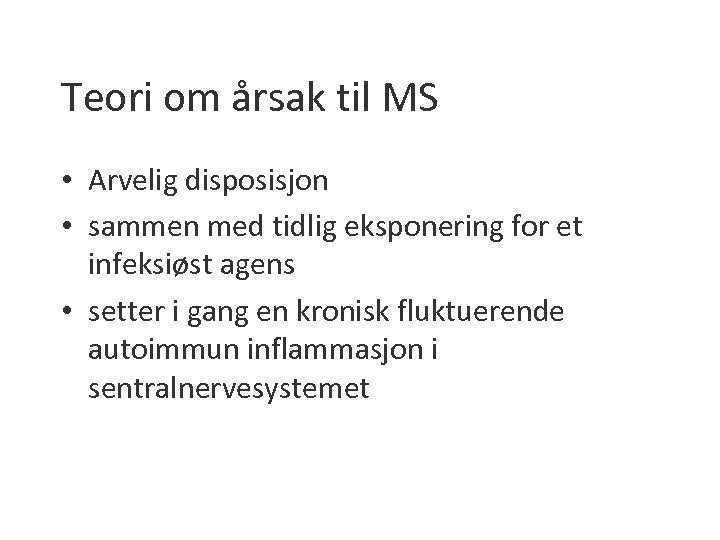 Teori om årsak til MS • Arvelig disposisjon • sammen med tidlig eksponering for